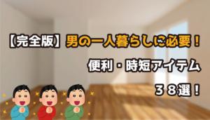 【完全版】男の一人暮らしに必要!便利・時短グッズ38選!
